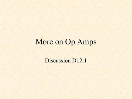 1 More on Op Amps Discussion D12.1. 2 Ideal Op Amp 1) The open-loop gain, A v, is infinite. 2) The current into the inputs are zero.