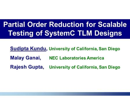 Partial Order Reduction for Scalable Testing of SystemC TLM Designs Sudipta Kundu, University of California, San Diego Malay Ganai, NEC Laboratories America.