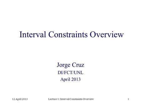 12 April 2013Lecture 1: Interval Constraints Overview1 Interval Constraints Overview Jorge Cruz DI/FCT/UNL April 2013.