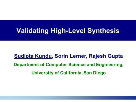 Validating High-Level Synthesis Sudipta Kundu, Sorin Lerner, Rajesh Gupta Department of Computer Science and Engineering, University of California, San.