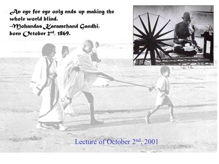 An eye for eye only ends up making the whole world blind. -Mohandas Karamchand Gandhi, born October 2 nd, 1869. Lecture of October 2 nd, 2001.