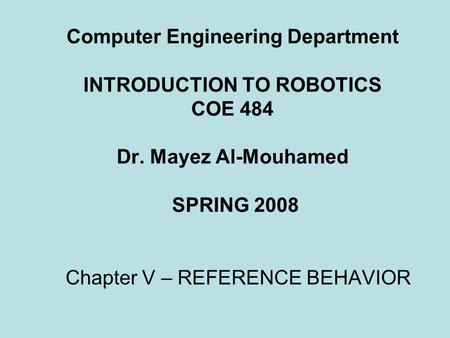 Computer Engineering Department INTRODUCTION TO ROBOTICS COE 484 Dr. Mayez Al-Mouhamed SPRING 2008 Chapter V – REFERENCE BEHAVIOR.