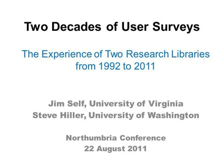 Two Decades of User Surveys The Experience of Two Research Libraries from 1992 to 2011 Jim Self, University of Virginia Steve Hiller, University of Washington.