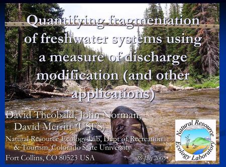 Quantifying fragmentation of freshwater systems using a measure of discharge modification (and other applications) David Theobald, John Norman, David Merritt.