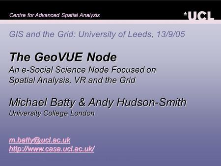 Centre for Advanced Spatial Analysis GIS and the Grid: University of Leeds, 13/9/05 The GeoVUE Node An e-Social Science Node Focused on Spatial Analysis,