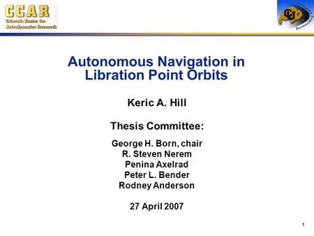 1 Autonomous Navigation in Libration Point Orbits Keric A. Hill Thesis Committee: George H. Born, chair R. Steven Nerem Penina Axelrad Peter L. Bender.