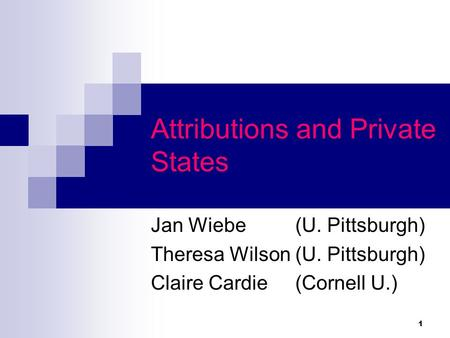 1 Attributions and Private States Jan Wiebe (U. Pittsburgh) Theresa Wilson (U. Pittsburgh) Claire Cardie (Cornell U.)