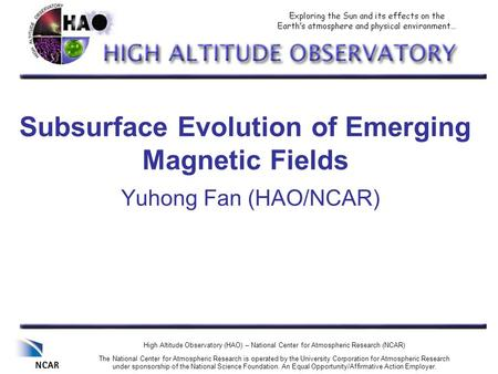 Subsurface Evolution of Emerging Magnetic Fields Yuhong Fan (HAO/NCAR) High Altitude Observatory (HAO) – National Center for Atmospheric Research (NCAR)