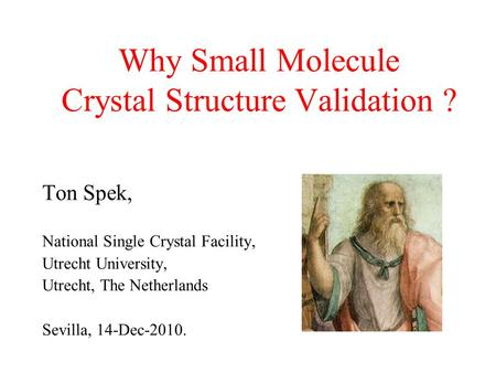 Why Small Molecule Crystal Structure Validation ? Ton Spek, National Single Crystal Facility, Utrecht University, Utrecht, The Netherlands Sevilla, 14-Dec-2010.