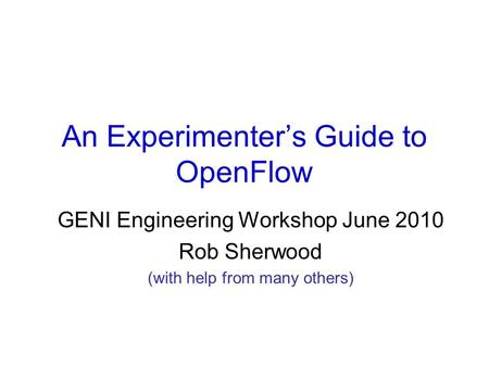An Experimenter's Guide to OpenFlow GENI Engineering Workshop June 2010 Rob Sherwood (with help from many others)
