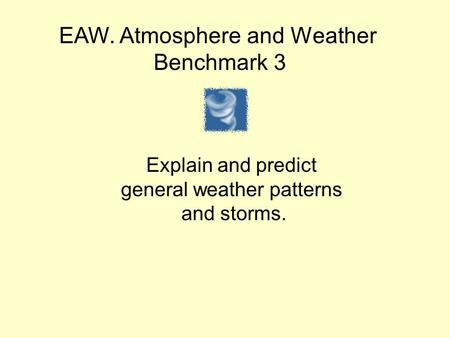 EAW. Atmosphere and Weather Benchmark 3 Explain and predict general weather patterns and storms.