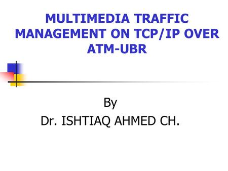 MULTIMEDIA TRAFFIC MANAGEMENT ON TCP/IP OVER ATM-UBR By Dr. ISHTIAQ AHMED CH.