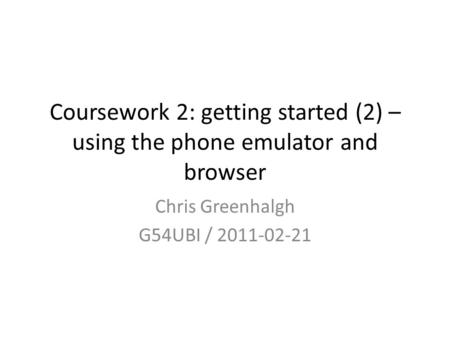 Coursework 2: getting started (2) – using the phone emulator and browser Chris Greenhalgh G54UBI / 2011-02-21.