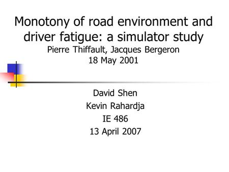 Monotony of road environment and driver fatigue: a simulator study Pierre Thiffault, Jacques Bergeron 18 May 2001 David Shen Kevin Rahardja IE 486 13 April.