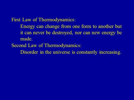 First Law of Thermodynamics: Energy can change from one form to another but it can never be destroyed, nor can new energy be made. Second Law of Thermodynamics: