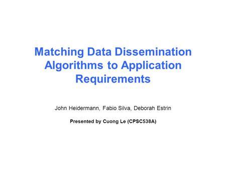 Matching Data Dissemination Algorithms to Application Requirements John Heidermann, Fabio Silva, Deborah Estrin Presented by Cuong Le (CPSC538A)
