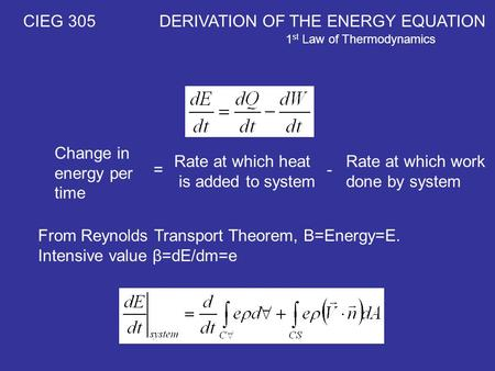 CIEG 305 DERIVATION OF THE ENERGY EQUATION 1 st Law of Thermodynamics Change in energy per time Rate at which heat is added to system Rate at which work.