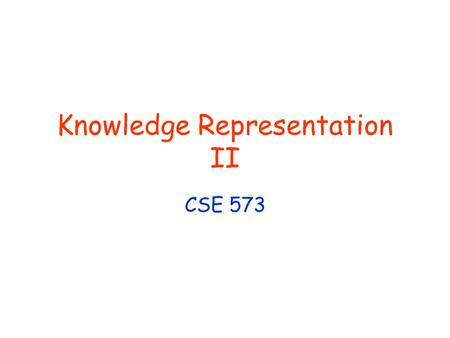 Knowledge Representation II CSE 573. © Daniel S. Weld 2 Logistics Reading for Monday ??? Office Hours No Office Hour Next Monday (10/25) Bonus Office.