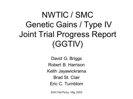 SMC Fall Policy Mtg. 2003 NWTIC / SMC Genetic Gains / Type IV Joint Trial Progress Report (GGTIV) David G. Briggs Robert B. Harrison Keith Jayawickrama.