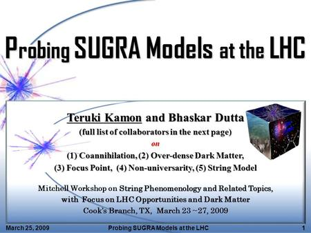 March 25, 2009Probing SUGRA Models at the LHC1 Teruki Kamon and Bhaskar Dutta (full list of collaborators in the next page) on (1) Coannihilation, (2)