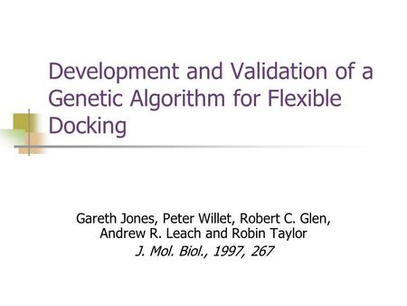 Development and Validation of a Genetic Algorithm for Flexible Docking Gareth Jones, Peter Willet, Robert C. Glen, Andrew R. Leach and Robin Taylor J.