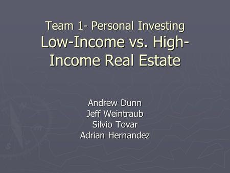 Team 1- Personal Investing Low-Income vs. High- Income Real Estate Andrew Dunn Jeff Weintraub Silvio Tovar Adrian Hernandez.
