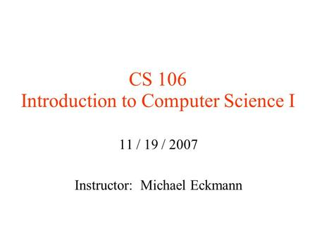 CS 106 Introduction to Computer Science I 11 / 19 / 2007 Instructor: Michael Eckmann.