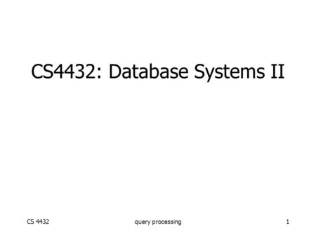 CS 4432query processing1 CS4432: Database Systems II.