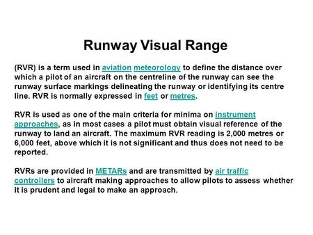 Runway Visual Range (RVR) is a term used in aviation meteorology to define the distance over which a pilot of an aircraft on the centreline of the runway.