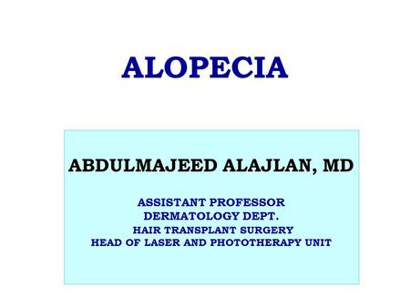 ALOPECIA ABDULMAJEED ALAJLAN, MD ASSISTANT PROFESSOR DERMATOLOGY DEPT. HAIR TRANSPLANT SURGERY HEAD OF LASER AND PHOTOTHERAPY UNIT.