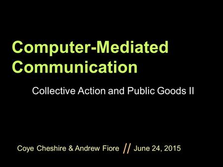Coye Cheshire & Andrew Fiore June 24, 2015 // Computer-Mediated Communication Collective Action and Public Goods II.