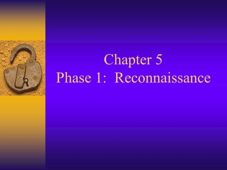 Chapter 5 Phase 1: Reconnaissance. Reconnaissance  Finding as much information about the target as possible before launching the first attack packet.