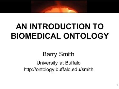 AN INTRODUCTION TO BIOMEDICAL ONTOLOGY Barry Smith University at Buffalo  1.