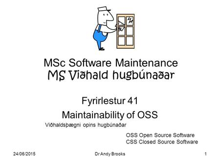 24/06/2015Dr Andy Brooks1 MSc Software Maintenance MS Viðhald hugbúnaðar Fyrirlestur 41 Maintainability of OSS OSS Open Source Software CSS Closed Source.