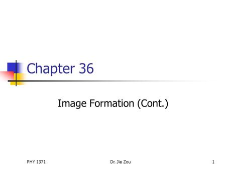 PHY 1371Dr. Jie Zou1 Chapter 36 Image Formation (Cont.)