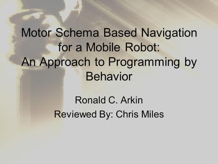 Motor Schema Based Navigation for a Mobile Robot: An Approach to Programming by Behavior Ronald C. Arkin Reviewed By: Chris Miles.