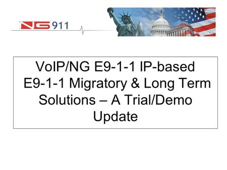 VoIP/NG E9-1-1 IP-based E9-1-1 Migratory & Long Term Solutions – A Trial/Demo Update.