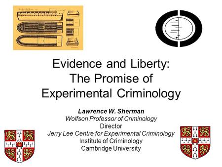 Evidence and Liberty: The Promise of Experimental Criminology Lawrence W. Sherman Wolfson Professor of Criminology Director Jerry Lee Centre for Experimental.