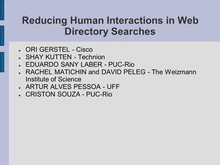 Reducing Human Interactions in Web Directory Searches ORI GERSTEL - Cisco SHAY KUTTEN - Technion EDUARDO SANY LABER - PUC-Rio RACHEL MATICHIN and DAVID.
