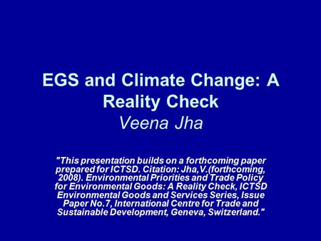 EGS and Climate Change: A Reality Check Veena Jha This presentation builds on a forthcoming paper prepared for ICTSD. Citation: Jha,V.(forthcoming, 2008).