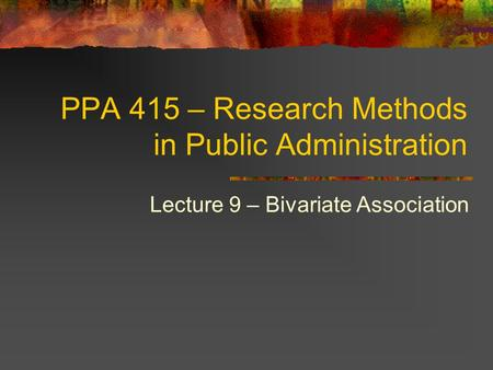 PPA 415 – Research Methods in Public Administration Lecture 9 – Bivariate Association.