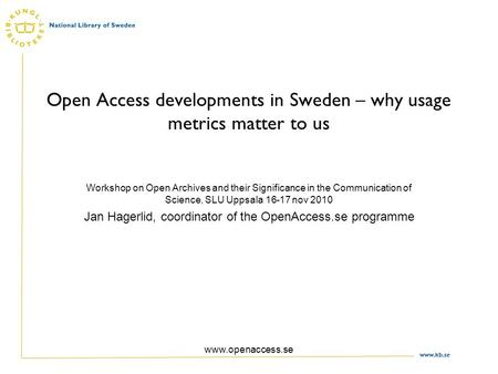 Www.kb.se www.openaccess.se Open Access developments in Sweden – why usage metrics matter to us Workshop on Open Archives and their Significance in the.