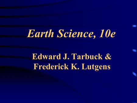 Earth Science, 10e Edward J. Tarbuck & Frederick K. Lutgens.
