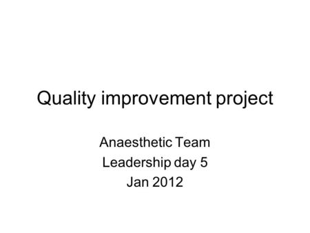 Quality improvement project Anaesthetic Team Leadership day 5 Jan 2012.