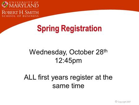 © Copyright 2007 Spring Registration Wednesday, October 28 th 12:45pm ALL first years register at the same time.