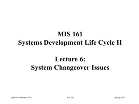 Sylnovie Merchant, Ph.D. MIS 161 Spring 2005 MIS 161 Systems Development Life Cycle II Lecture 6: System Changeover Issues.
