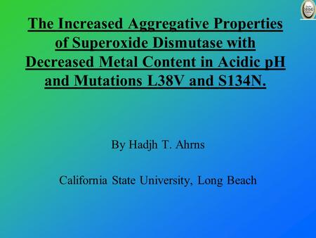 The Increased Aggregative Properties of Superoxide Dismutase with Decreased Metal Content in Acidic pH and Mutations L38V and S134N. By Hadjh T. Ahrns.