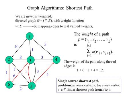 1 2 3 4 6 5 10 1 5 4 3 31 2 6 1 1 8 Graph Algorithms: Shortest Path We are given a weighted, directed graph G = (V, E), with weight function w: E R mapping.