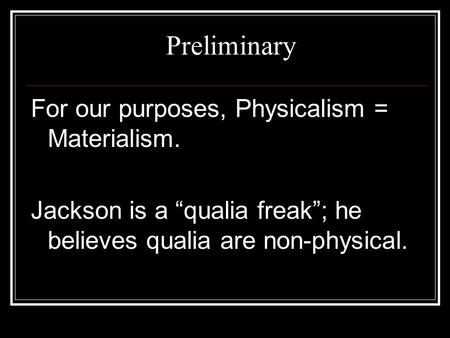 "Preliminary For our purposes, Physicalism = Materialism. Jackson is a ""qualia freak""; he believes qualia are non-physical."