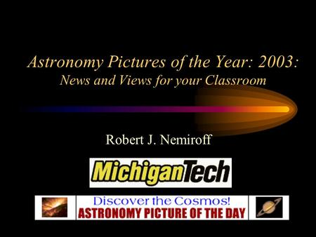 Astronomy Pictures of the Year: 2003: News and Views for your Classroom Robert J. Nemiroff.